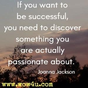 If you want to be successful, you need to discover something you are actually passionate about. Joanna Jackson