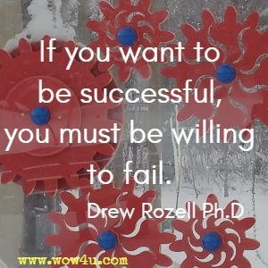 If you want to be successful, you must be willing to fail. Drew Rozell Ph.D
