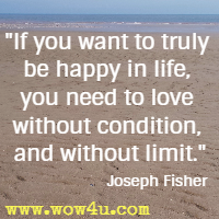 If you want to truly be happy in life, you need to love without condition, and without limit. Joseph Fisher