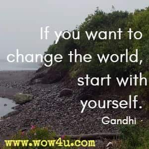 If you want to change the world, start with yourself. Gandhi