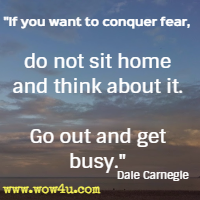 If you want to conquer fear, do not sit home and think about it. Go out and get busy. Dale Carnegie