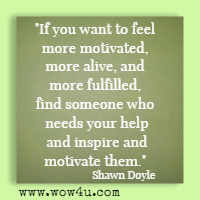 If you want to feel more motivated, more alive, and more fulfilled, find someone who needs your help and inspire and motivate them. Shawn Doyle