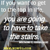 If you want to get to the top in life, you are going to have to take the stairs. Michelle C. Ustaszeski