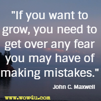 If you want to grow, you need to get over any fear you may have of making mistakes. John C. Maxwell