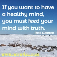 If you want to have a healthy mind, you must feed your mind with truth. Rick Warren