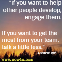 If you want to help other people develop, engage them. If you want to get the most from your team, talk a little less. Andrew Tye