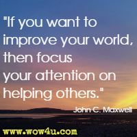 If you want to improve your world, then focus your attention on helping others. John C. Maxwell