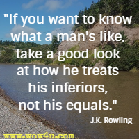If you want to know what a man's like, take a good look at how he treats his inferiors, not his equals.  J.K. Rowling