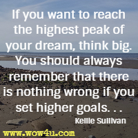 If you want to reach the highest peak of your dream, think big. You should always remember that there is nothing wrong if you set higher goals. . .  Kellie Sullivan