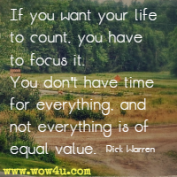 If you want your life to count, you have to focus it. You don't have time for everything, and not everything is of equal value. Rick Warren