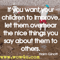 If you want your children to improve, let them overhear the nice things you say about them to others. Haim Ginott