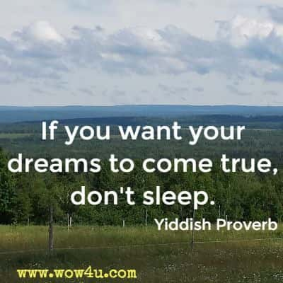 If you want your dreams to come true, don't sleep. Yiddish Proverb
