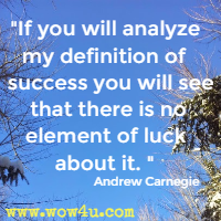 If you will analyze my definition of success you will see that there is no element of luck about it. Andrew Carnegie