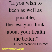 If you wish to keep as well as possible, the  less you think about your health the better.  Oliver Wendell Holmes
