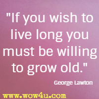 If you wish to live long you must be willing to grow old. George Lawton