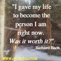 I gave my life to become the person I am right now. Was it worth it. Richard Bach