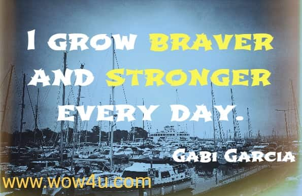 I grow braver and stronger every day. Gabi Garcia, I Can Do Hard Things