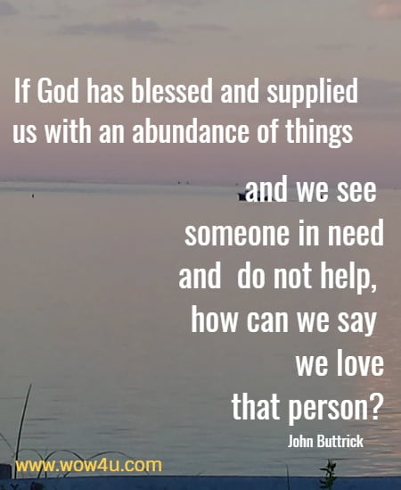 If God has blessed and supplied us with an abundance of things and we see someone in need and do not help, how can we say we love that person?  John Buttrick