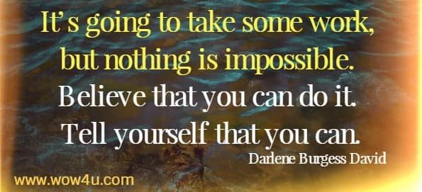 It's going to take some work, but nothing is impossible. Believe that you can do it. Tell yourself that you can. Darlene Burgess David