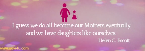 I guess we do all become our Mothers eventually and we have  daughters like ourselves. Helen C. Escott