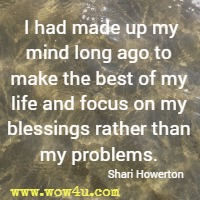 I  had made up my mind long ago to make the best of my life and focus on my blessings rather than my problems. Shari Howerton