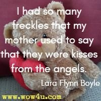 I had so many freckles that my mother used to say that they were kisses from the angels. Lara Flynn Boyle