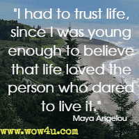 I had to trust life, since I was young enough to believe that life loved the person who dared to live it. Maya Angelou