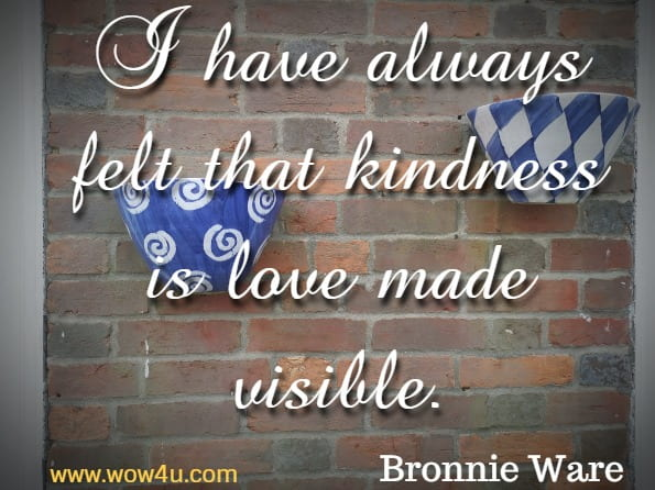 I have always felt that kindness is love made visible.Bronnie Ware
