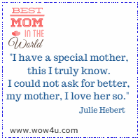 I have a special mother, this I truly know. I could not ask for better, my mother, I love her so. Julie Hebert