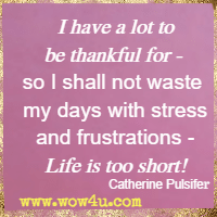 I have a lot to be thankful for - so I shall not waste my days with stress and frustrations - Life is too short! Catherine Pulsifer