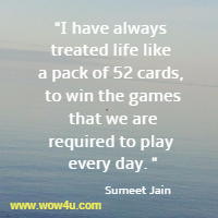 I have always treated life like a pack of 52 cards, to win the games  that we are required to play every day. Sumeet Jain