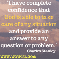 I have complete confidence that God is able to take care of any situation and provide an answer to any question or problem. Charles Stanley