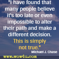 I have found that many people believe it's too late or even impossible to alter their path and make a different decision. This is simply not true. Michael J. Chase