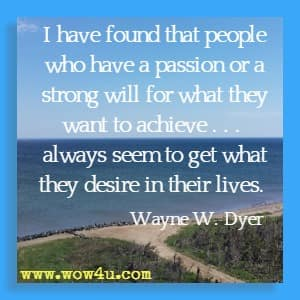 I have found that people who have a passion or a strong will for what they want to achieve . . .  always seem to get what they desire in their lives. Wayne W. Dyer