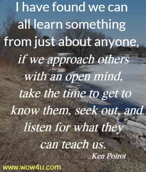 I have found we can all learn something from just about anyone, if we approach others with an open mind, take the time to get to know them, seek out, and listen for what they can teach us.  Ken Poirot