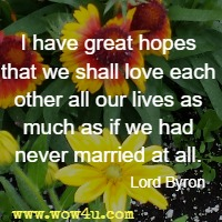 I have great hopes that we shall love each other all our lives as much as if we had never married at all. Lord Byron