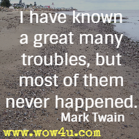 I have known a great many troubles, but most of them never happened.  Mark Twain