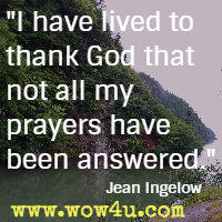 I have lived to thank God that not all my prayers have been answered. Jean Ingelow