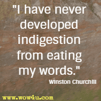 I have never developed indigestion from eating my words. Winston Churchill