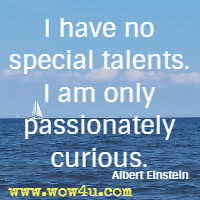 I have no special talents. I am only passionately curious. Albert Einstein