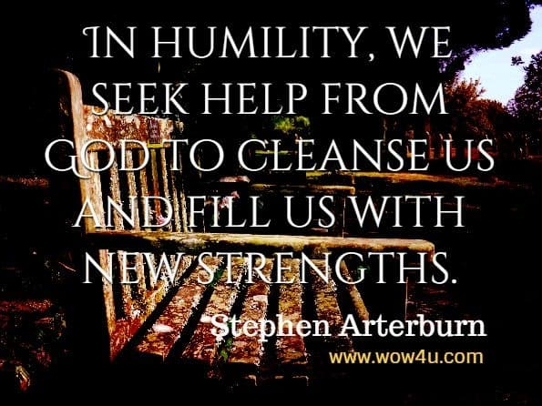 In humility, we seek help from God to cleanse us and fill us with new strengths. Stephen Arterburn M. ED., David Stoop, A Bible Centered Approach To Taking Back Your Life