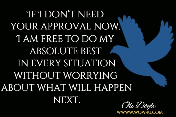 If I don't need your approval now, I am free to do my absolute best in every situation without worrying about what will happen next.Oli Doyle, Mindful relationships