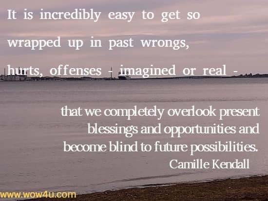 It is incredibly easy to get so wrapped up in past wrongs, hurts, offenses - imagined or real - that we completely overlook present blessings and opportunities and become blind to future possibilities.    Camille Kendall