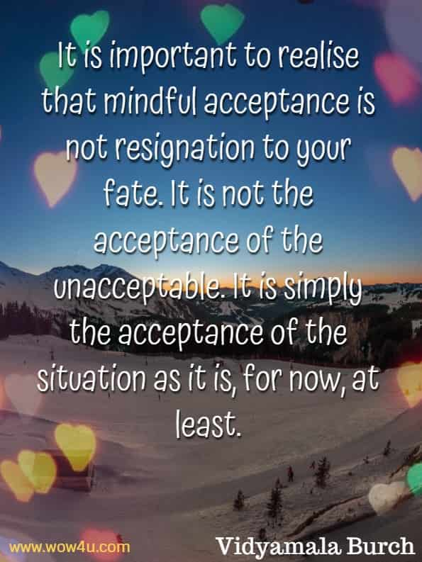 It is important to realise that mindful acceptance is not resignation to your fate. It is not the acceptance of the unacceptable. It is simply the acceptance of the situation as it is, for now, at least. Vidyamala Burch, Mindfulness For Health.
