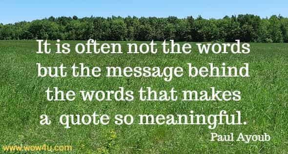 It is often not the words but the message behind the words that  makes a  quote so meaningful. Paul Ayoub