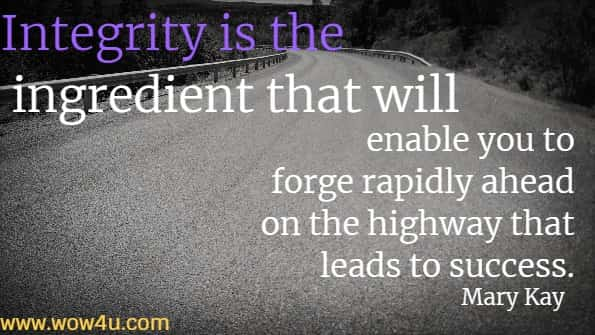 Integrity is the ingredient that will enable you to forge rapidly ahead  on the highway that leads to success. Mary Kay