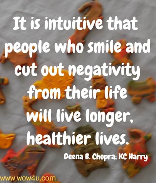 It is intuitive that people who smile and cut out negativity from their life  will live longer, healthier lives. Deena B. Chopra; KC Harry