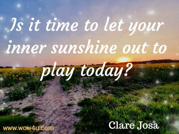 Is it time to let your inner sunshine out to play today? Clare Josa, The Little Book of Daily Sunshine.