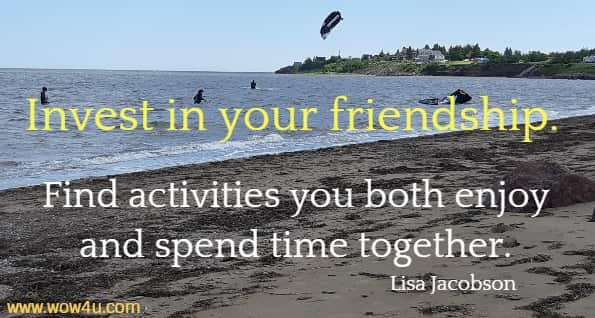 Invest in your friendship. Find activities you both enjoy and spend time  together. Lisa Jacobson