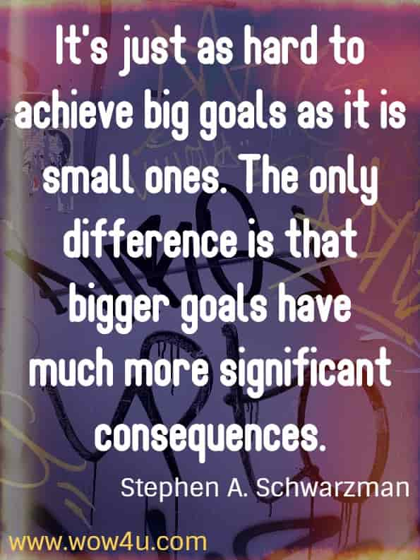 It's just as hard to achieve big goals as it is small ones.  The only difference is that bigger goals have much more significant consequences. Steve Schwarzman. Stephen A. Schwarzman from his book What it Takes: Lessons in Pursuit of Excellence (2019)